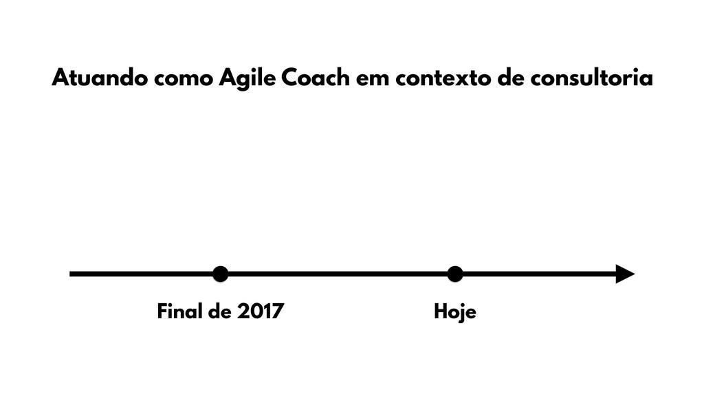 Final de 2017 Hoje Atuando como Agile Coach em ...