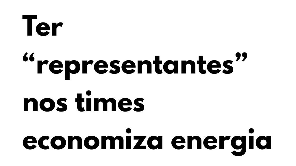 "Ter ""representantes"" nos times economiza energia"