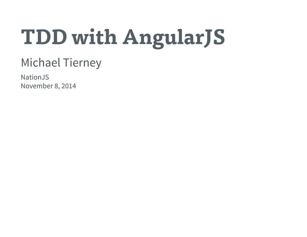 TDD with AngularJS Michael Tierney NationJS Nov...