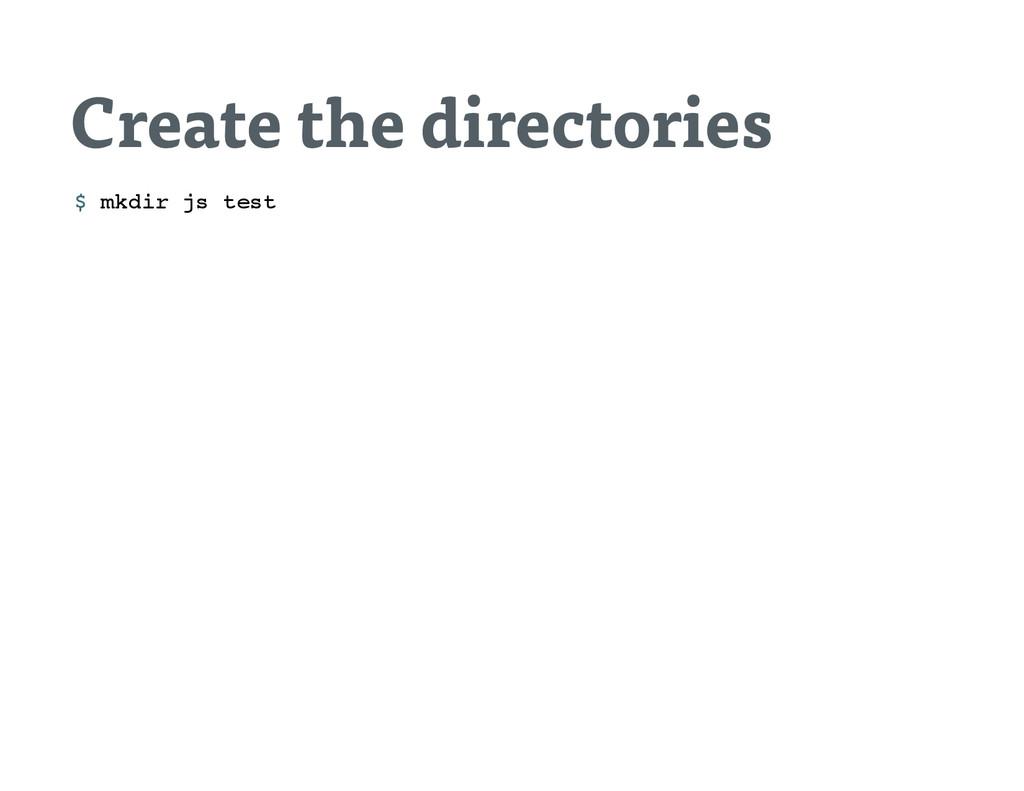 Create the directories $ m k d i r j s t e s t