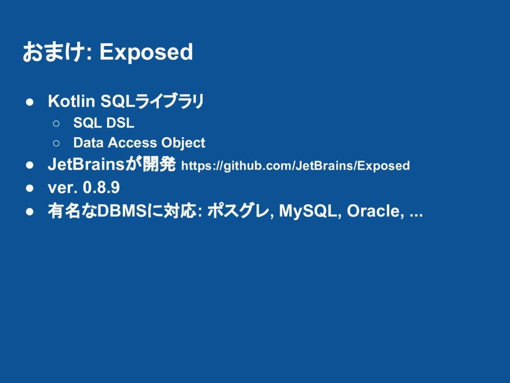 おまけ: Exposed ● Kotlin SQLライブラリ ○ SQL DSL ○ Data...