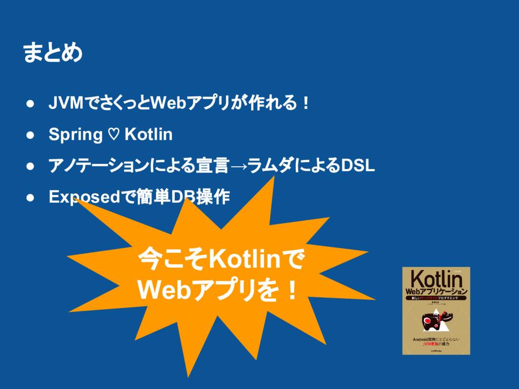 まとめ ● JVMでさくっとWebアプリが作れる! ● Spring ♡ Kotlin ● ア...