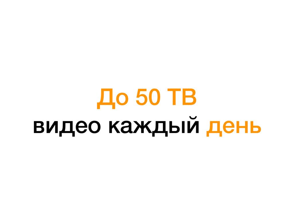 До 50 TB видео каждый день