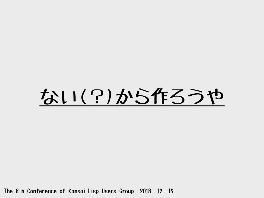 ない(?)から作ろうや The 8th Conference of Kansai Lisp U...