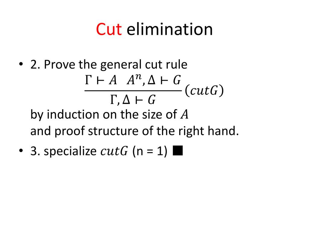 Cut elimination • 2. Prove the general cut rule...