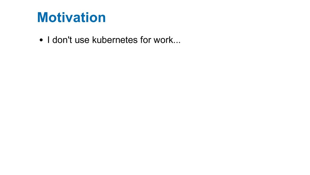 Motivation I don't use kubernetes for work...