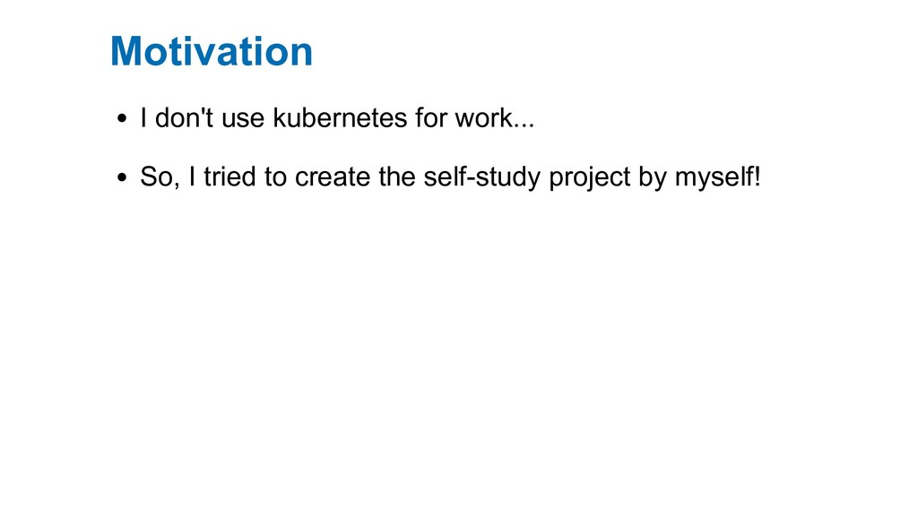 Motivation I don't use kubernetes for work... S...