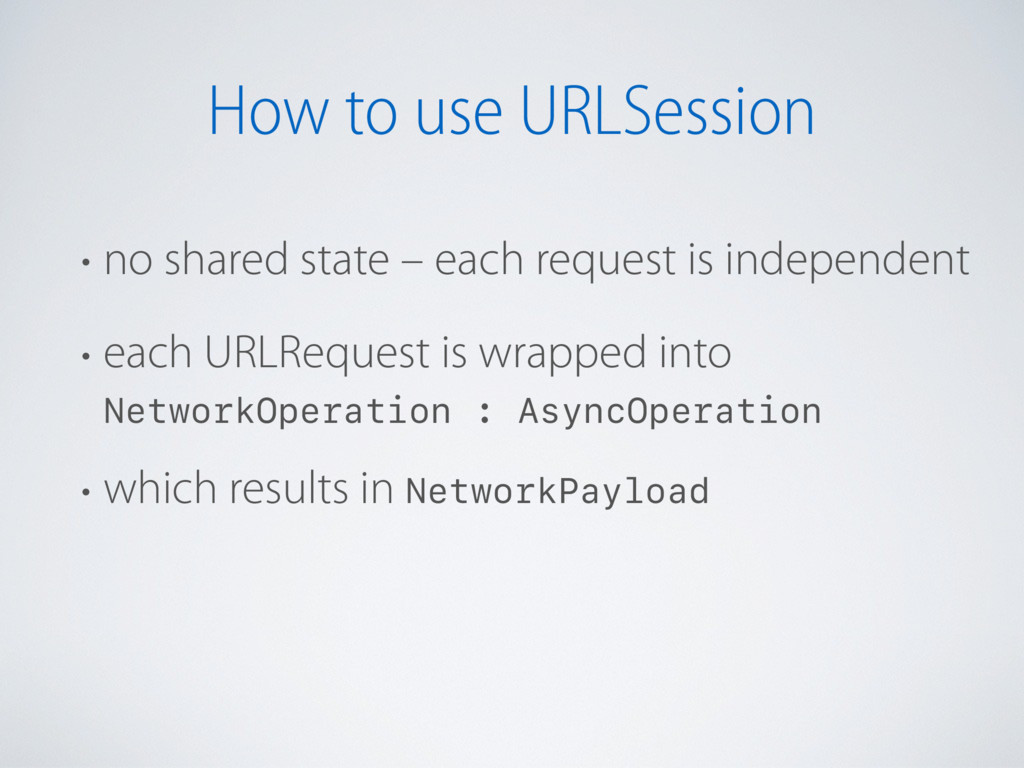 How to use URLSession • no shared state – each ...