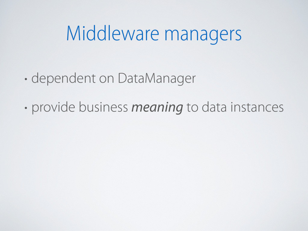 Middleware managers • dependent on DataManager ...