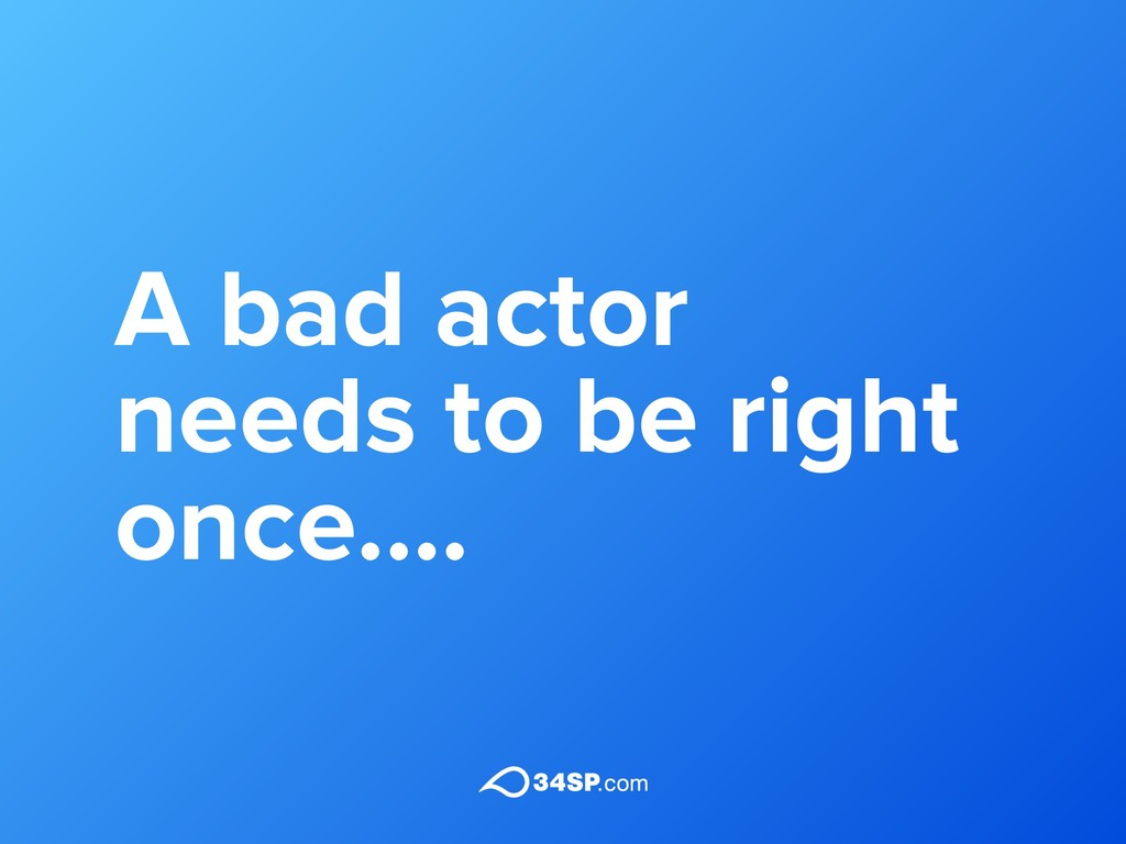 A bad actor needs to be right once....