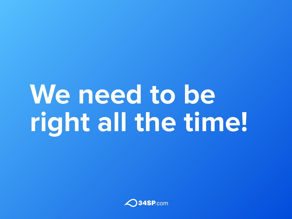We need to be right all the time!