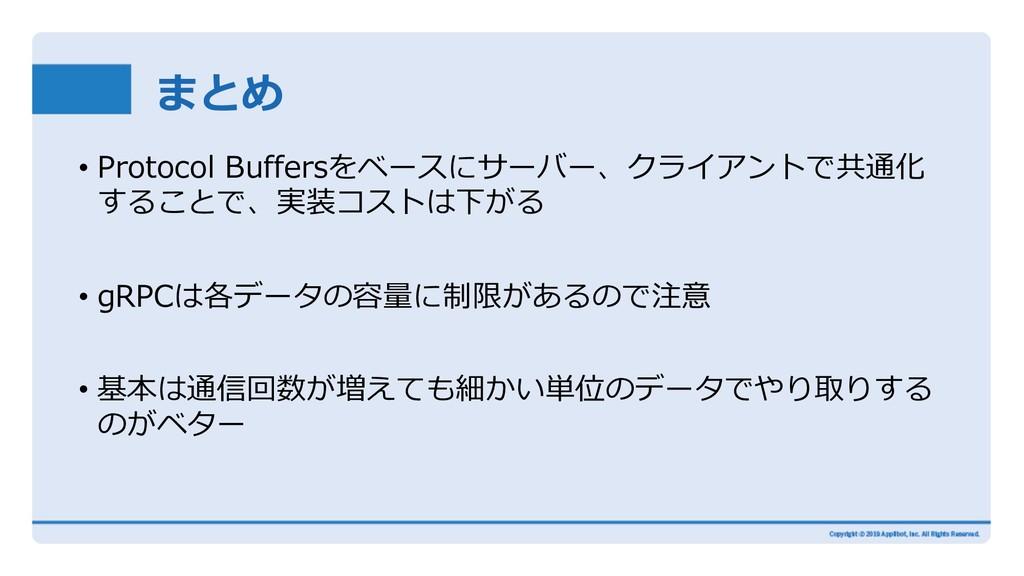 まとめ • Protocol Buffersをベースにサーバー、クライアントで共通化 すること...