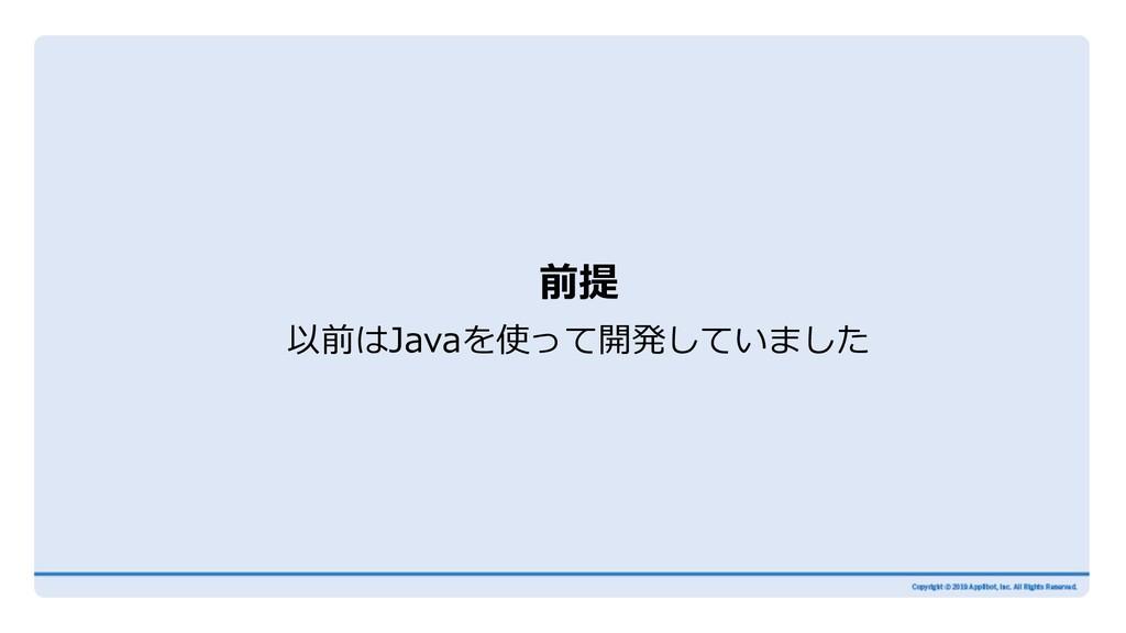前提 以前はJavaを使って開発していました