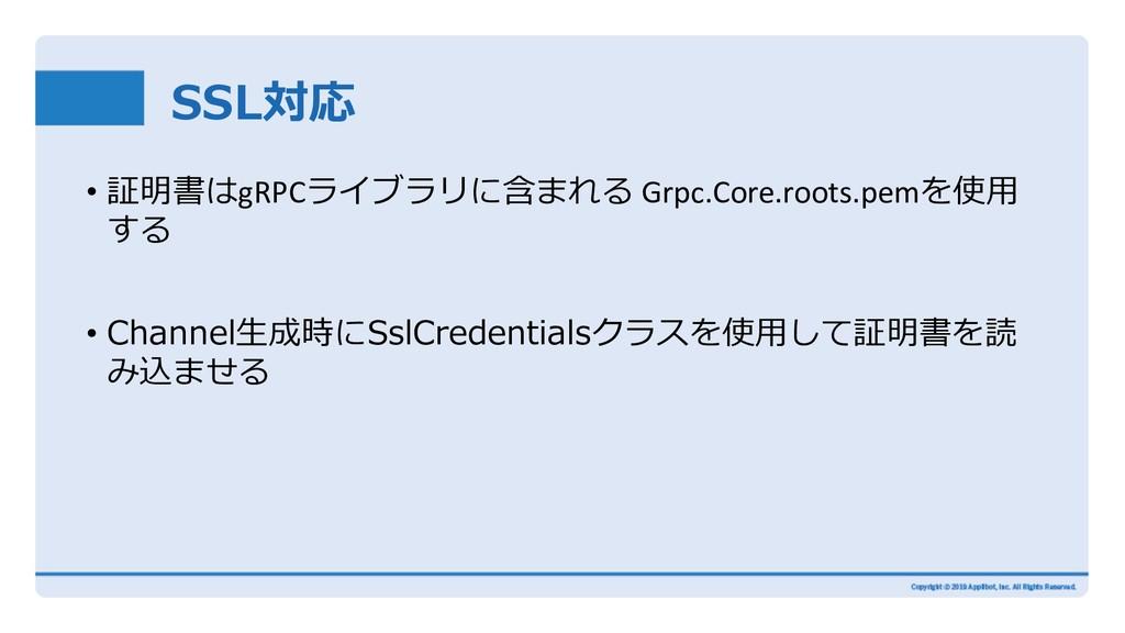 SSL対応 • 証明書はgRPCライブラリに含まれる Grpc.Core.roots.pemを...