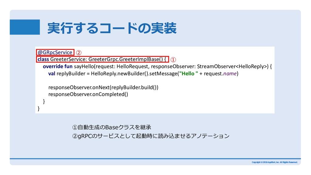 実⾏するコードの実装 ①⾃動⽣成のBaseクラスを継承 ②gRPCのサービスとして起動時に読み...