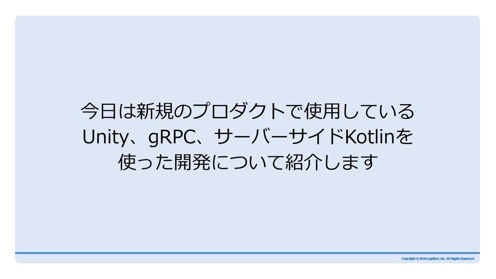 今⽇は新規のプロダクトで使⽤している Unity、gRPC、サーバーサイドKotlinを 使っ...