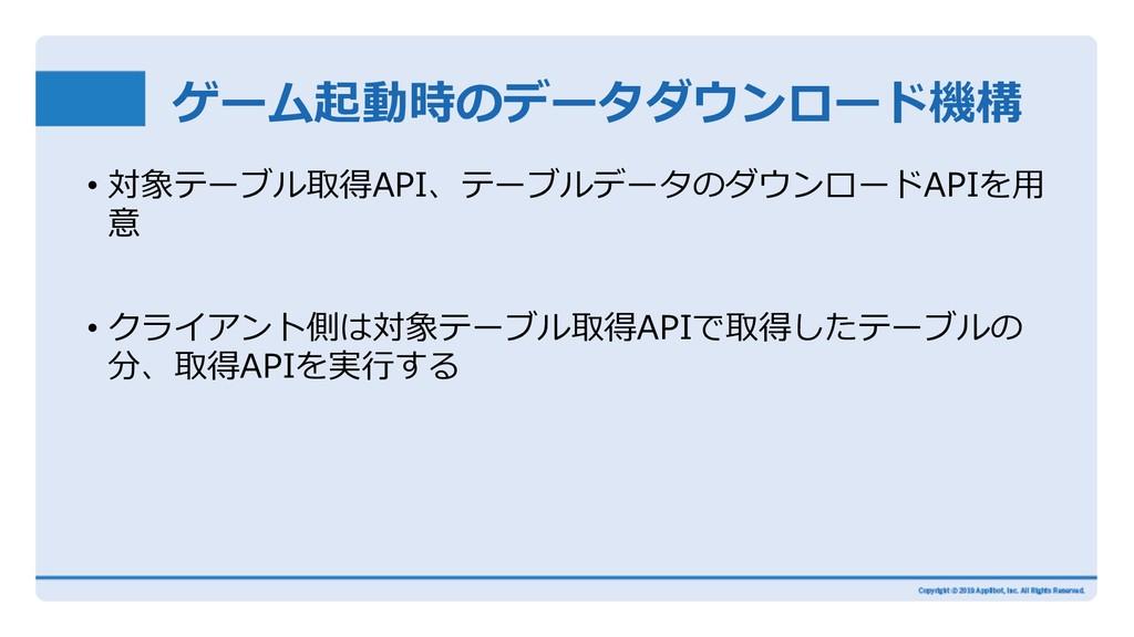 ゲーム起動時のデータダウンロード機構 • 対象テーブル取得API、テーブルデータのダウンロード...