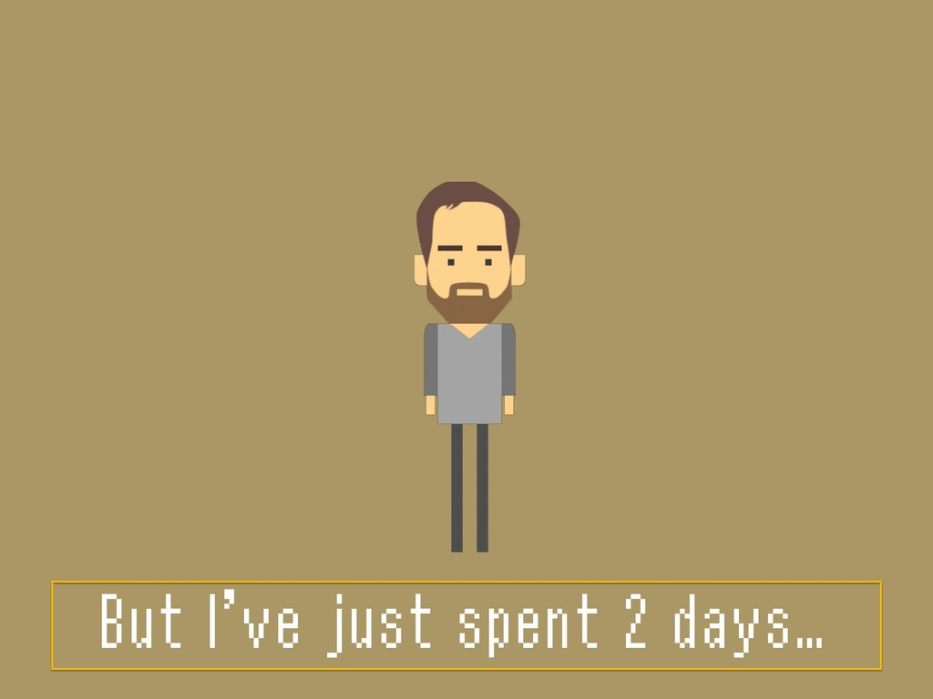 But I've just spent 2 days…