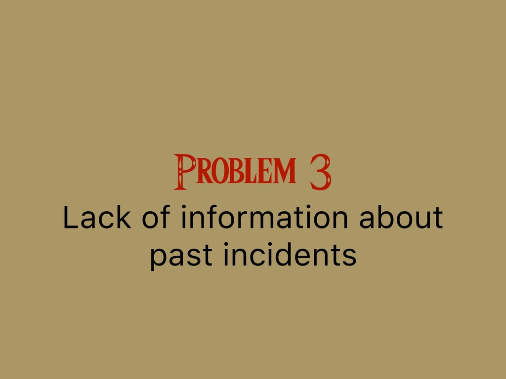 Problem 3 Lack of information about past incide...