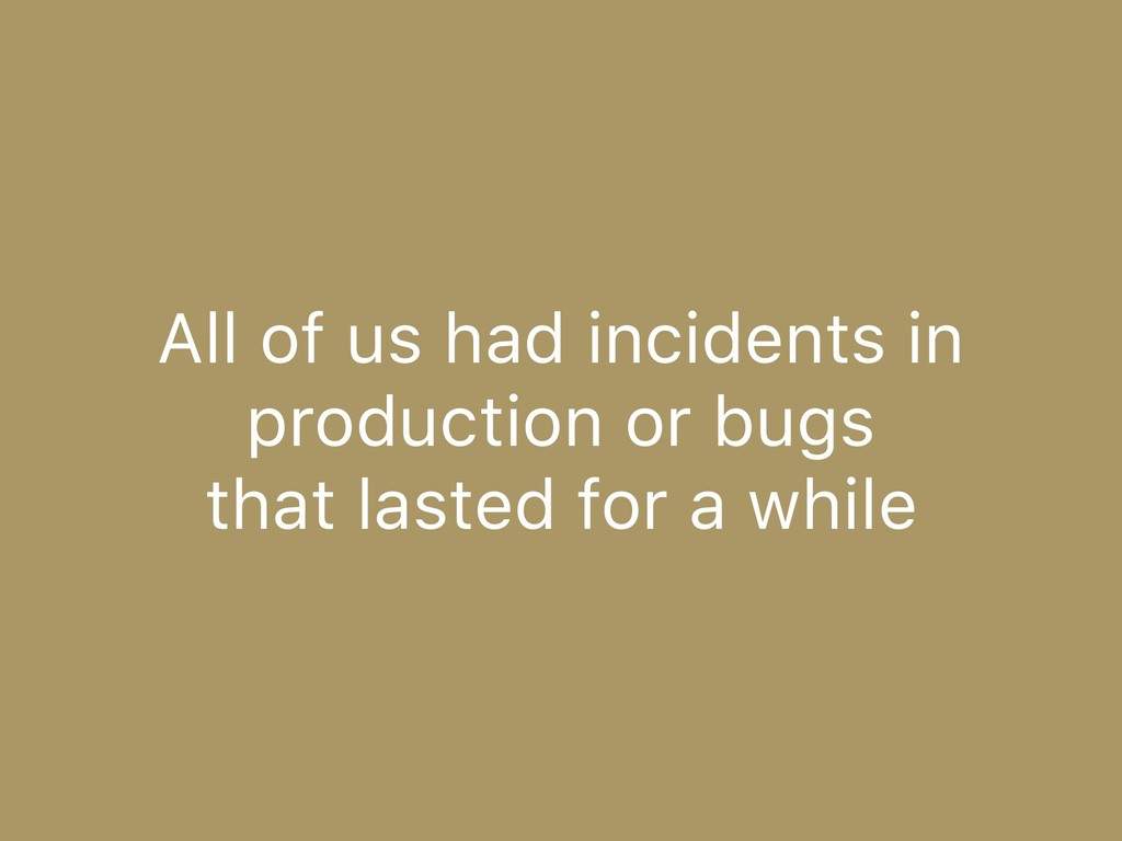 All of us had incidents in production or bugs 