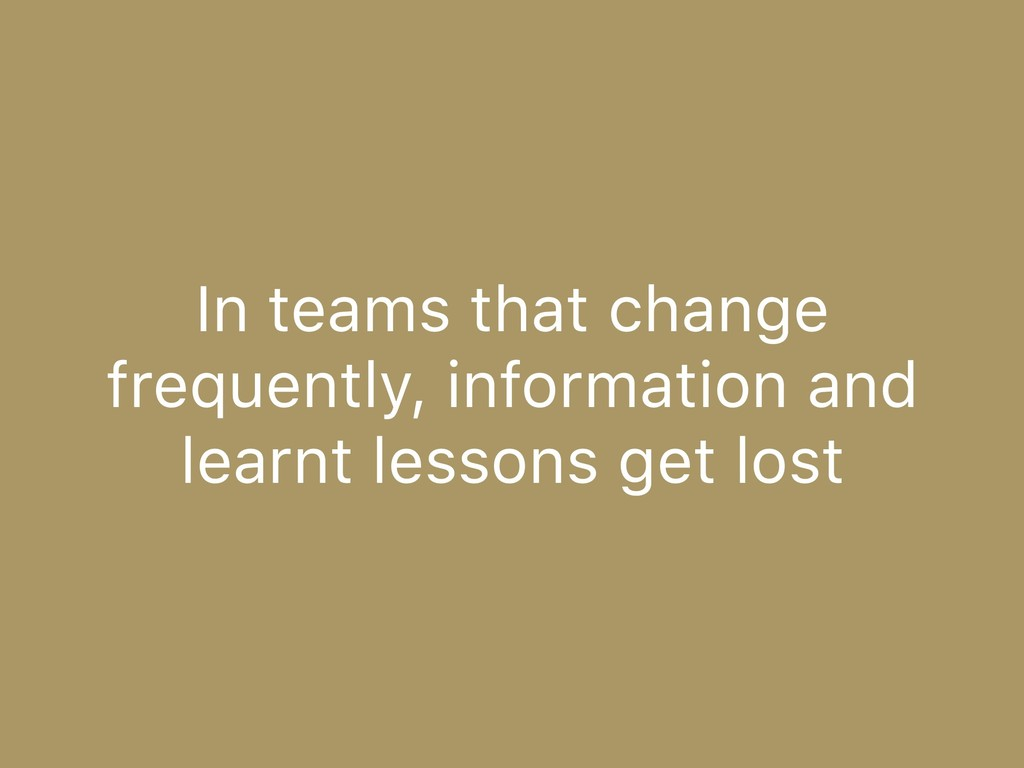 In teams that change frequently, information an...