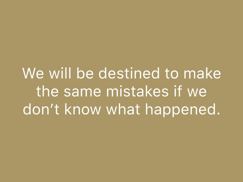 We will be destined to make the same mistakes i...