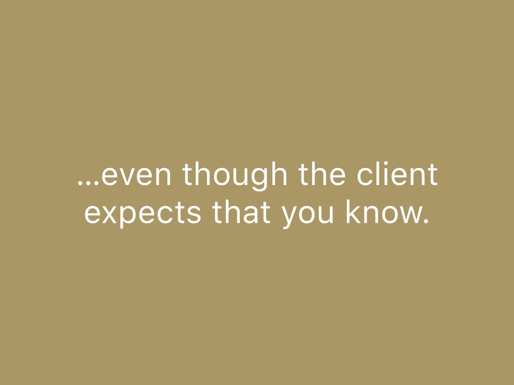 …even though the client expects that you know.