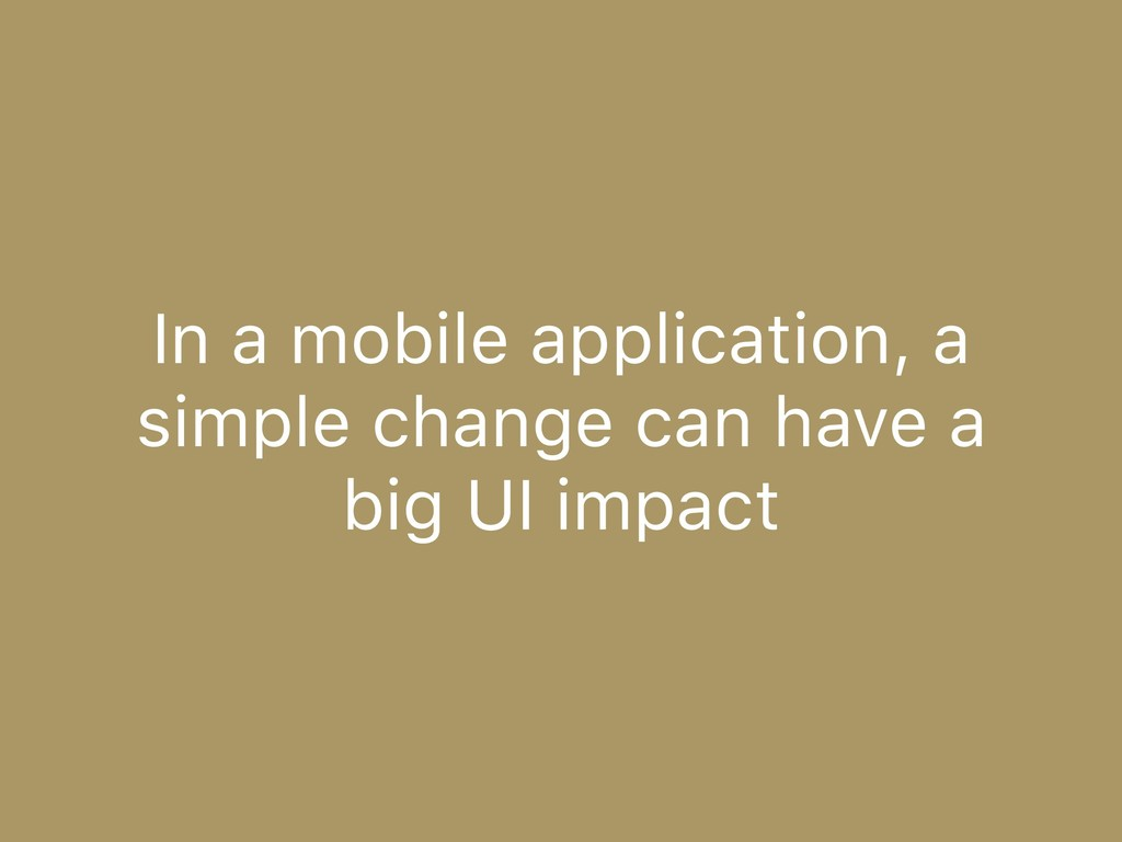 In a mobile application, a simple change can ha...