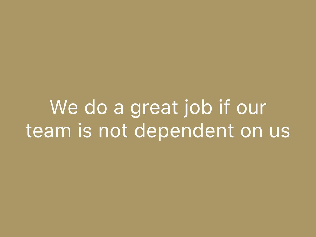 We do a great job if our team is not dependent ...