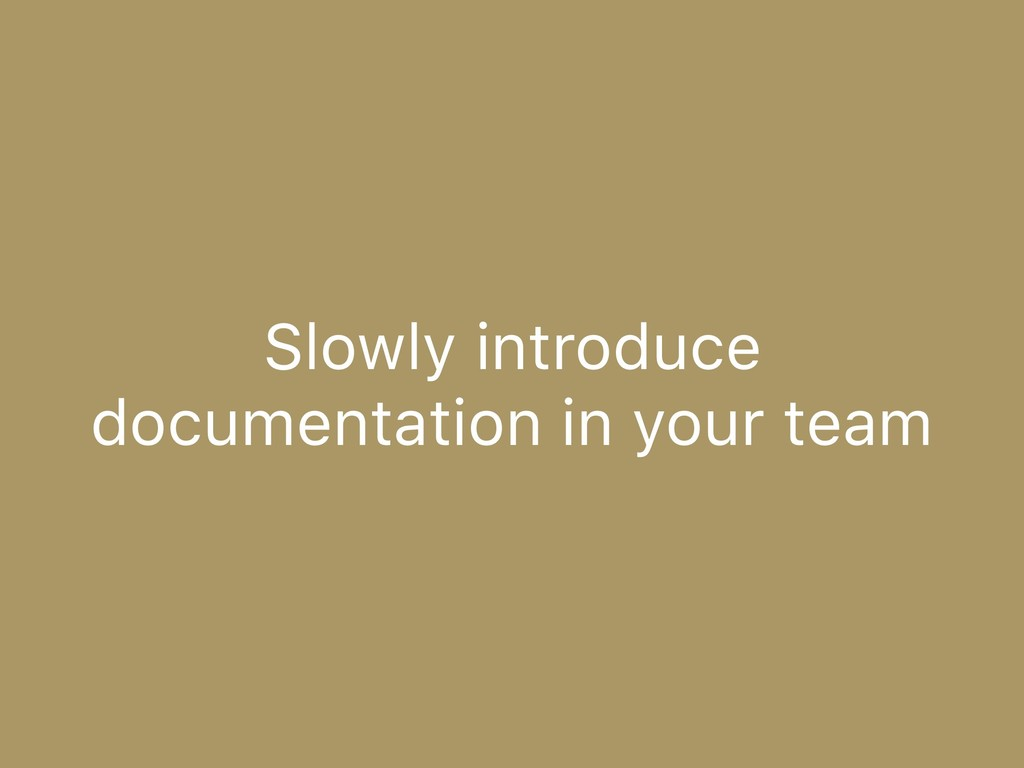 Slowly introduce documentation in your team