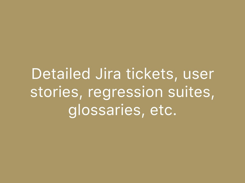 Detailed Jira tickets, user stories, regression...