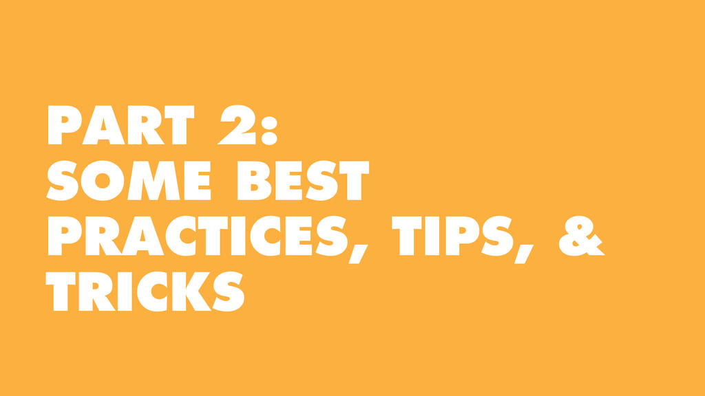 PART 2: SOME BEST PRACTICES, TIPS, & TRICKS
