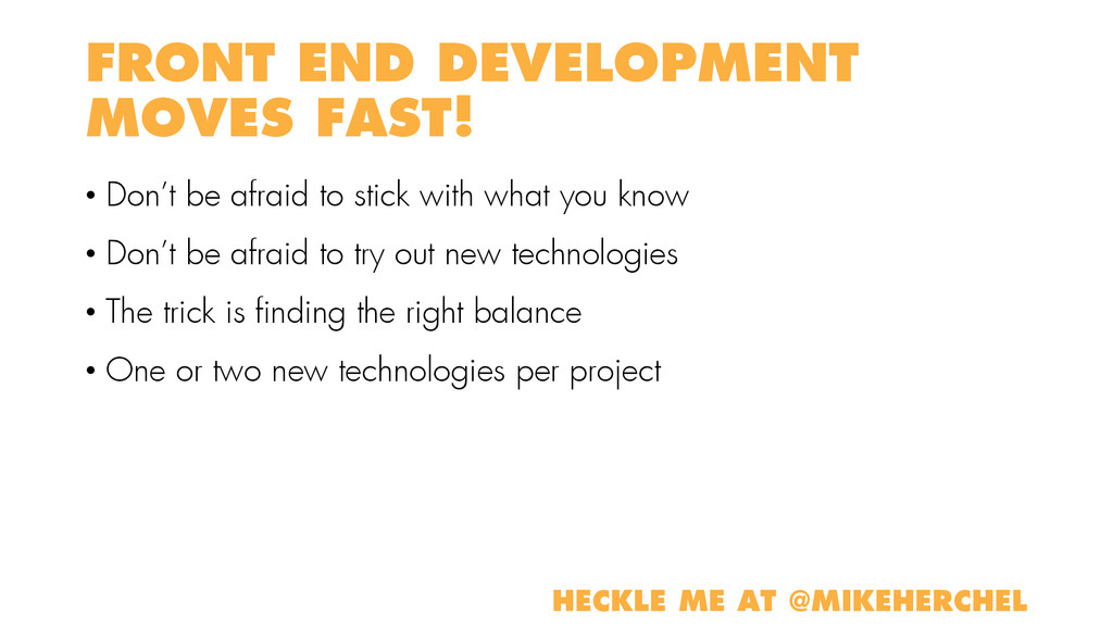FRONT END DEVELOPMENT MOVES FAST! • Don't be af...