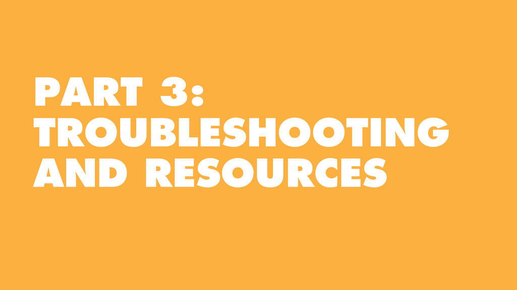 PART 3: TROUBLESHOOTING AND RESOURCES