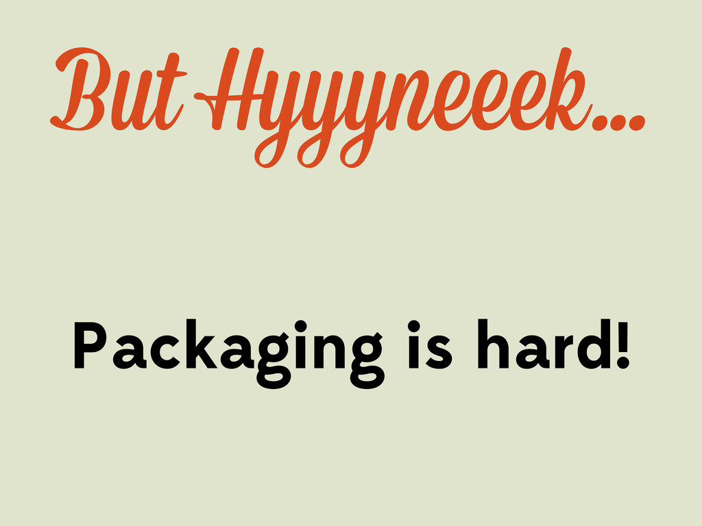 Packaging is hard! But Hyyyn ek…