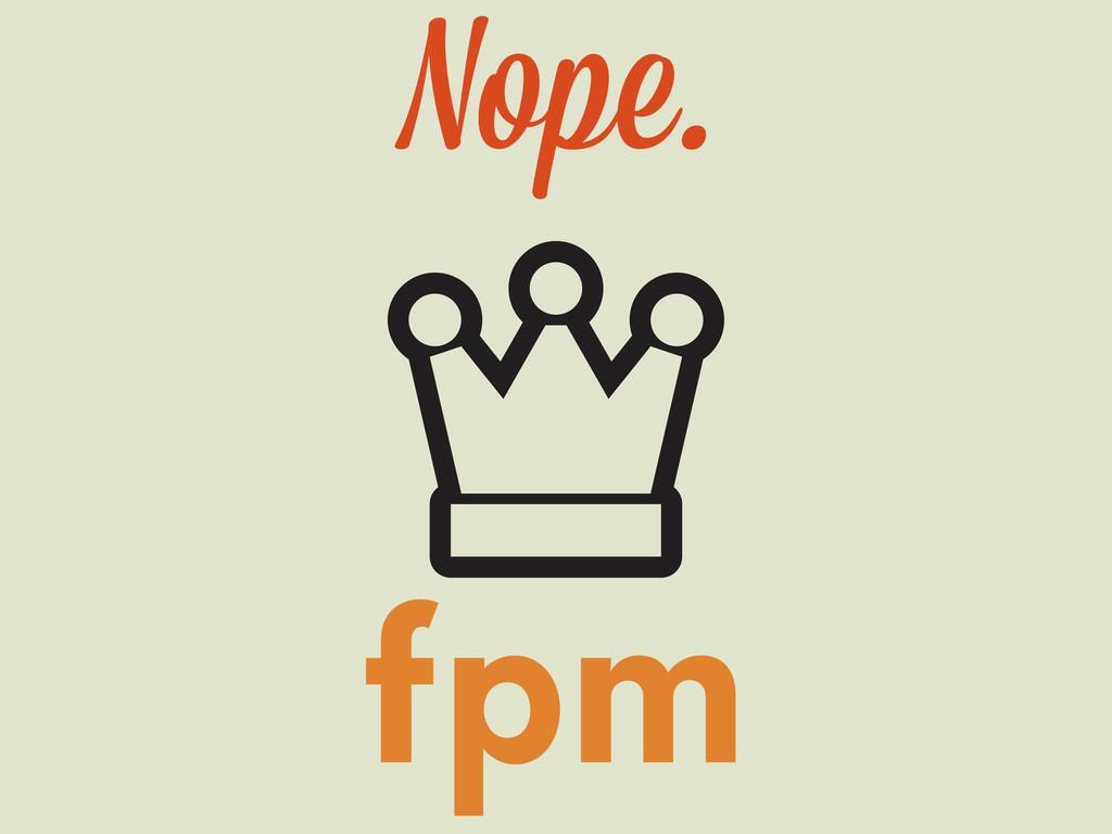 fpm Nope.
