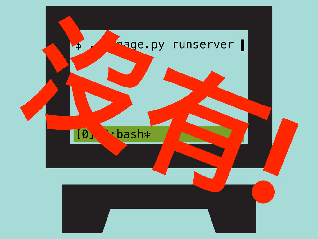 $ ./manage.py runserver ▌ [0] 0:bash* ᔒ༗!
