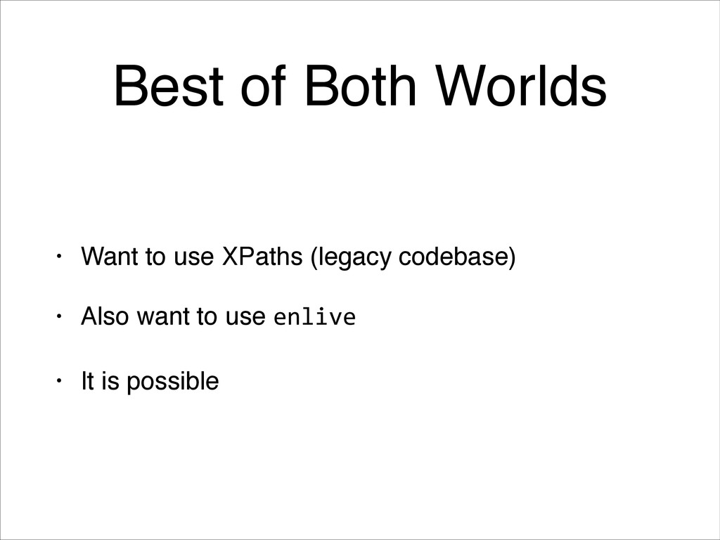 Best of Both Worlds • Want to use XPaths (legac...