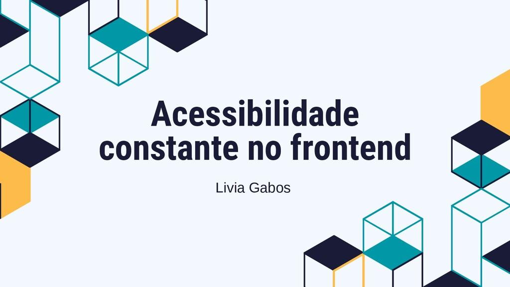 Acessibilidade constante no frontend Livia Gabos