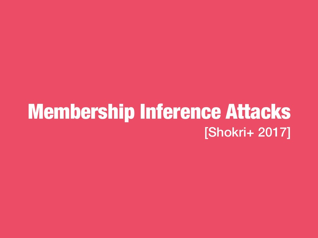 Membership Inference Attacks [Shokri+ 2017]
