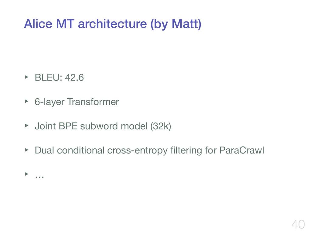 Alice MT architecture (by Matt) ‣ BLEU: 42.6  ‣...