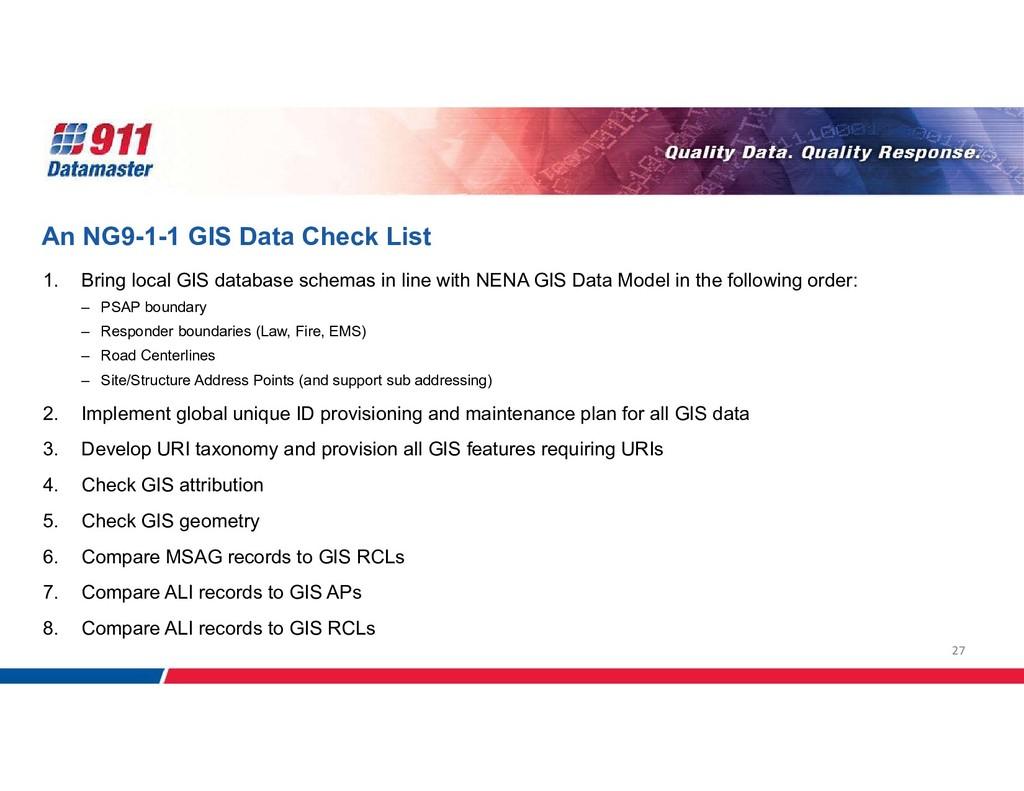 27 An NG9-1-1 GIS Data Check List 1. Bring loca...