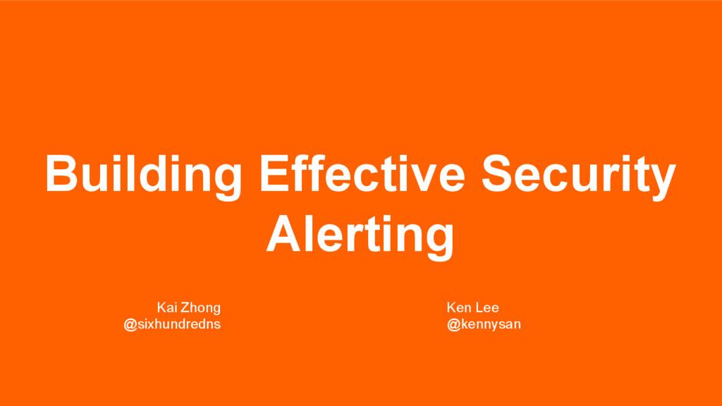 Building Effective Security Alerting Kai Zhong ...