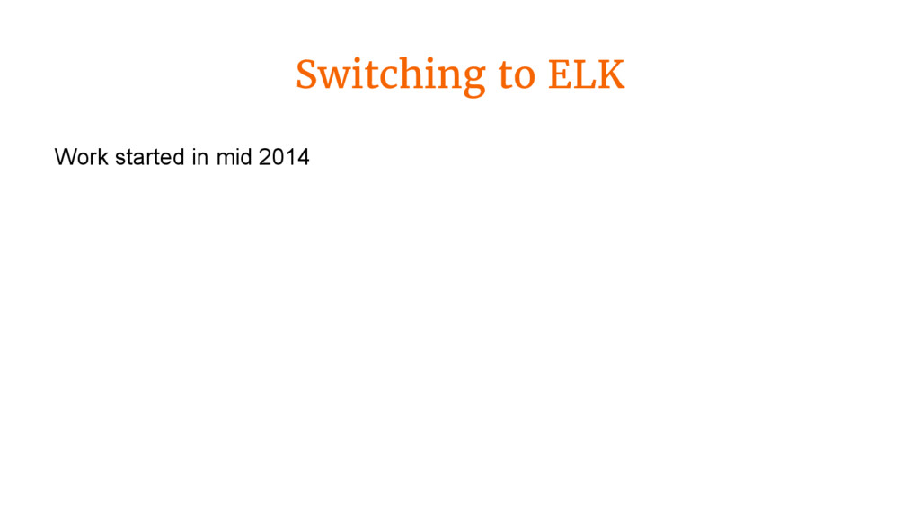 Switching to ELK Work started in mid 2014