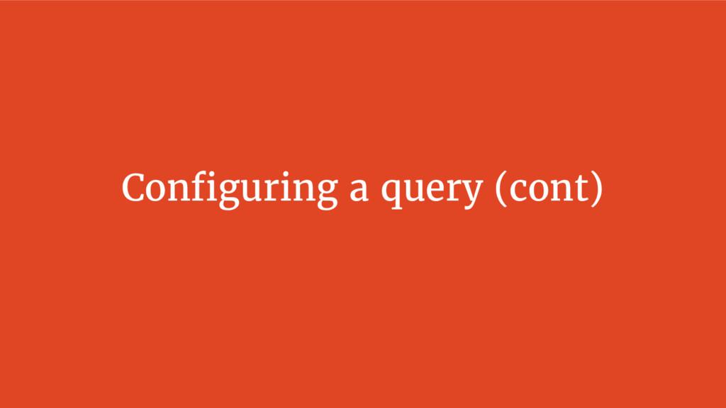 Configuring a query (cont)