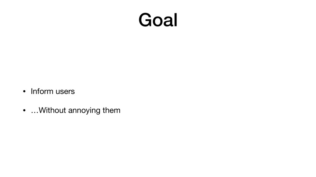 Goal • Inform users  • …Without annoying them