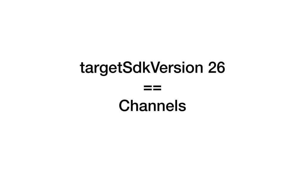targetSdkVersion 26 == Channels