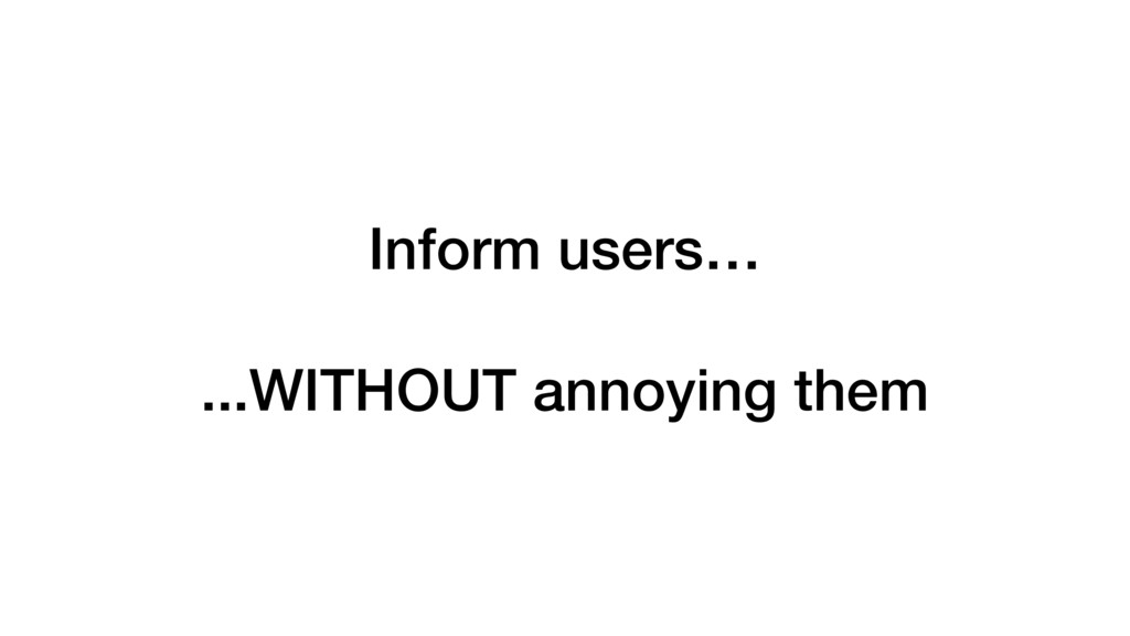Inform users… ...WITHOUT annoying them
