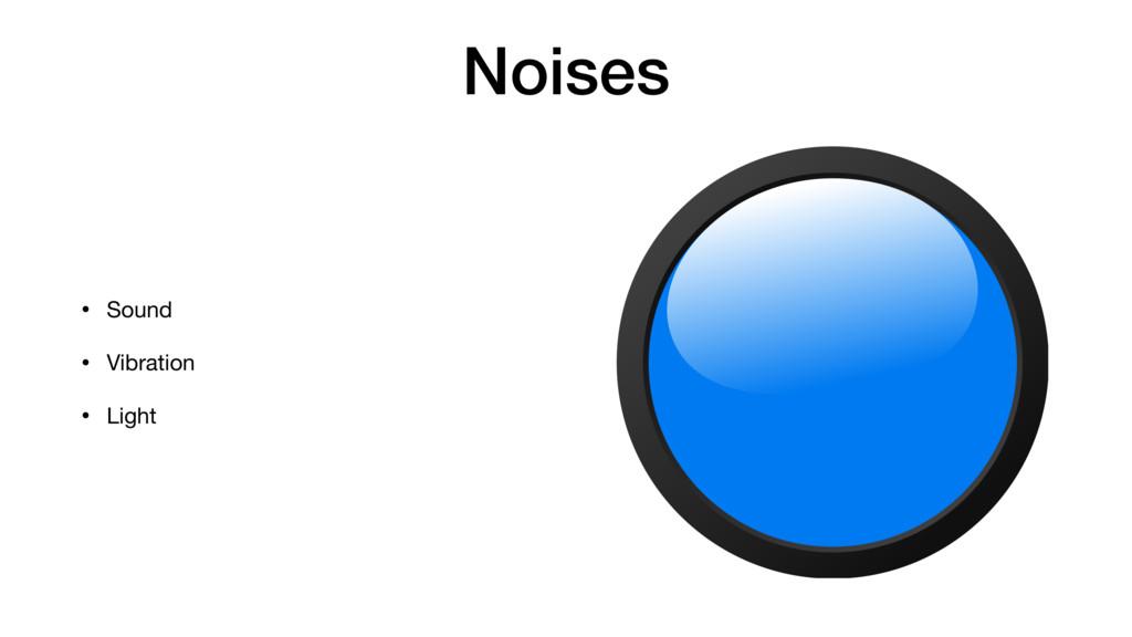 Noises • Sound  • Vibration  • Light