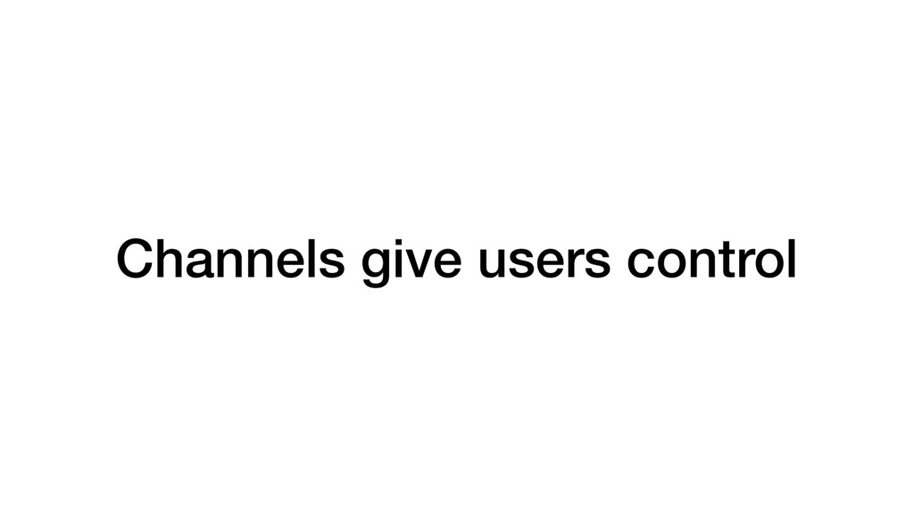 Channels give users control